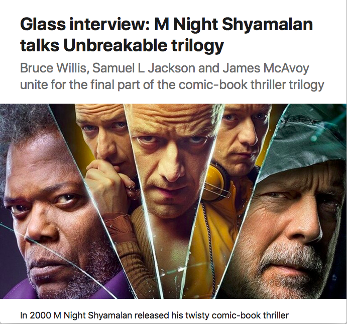 "Image of main characters from upcoming movie Glass, under headline ""Glass interview: M Night Shyamalan talks Unbreakable trilogy: Bruce Willis, Samuel L Jackson and James McAvoy unite for the final part of the comic-book thriller trilogy"""